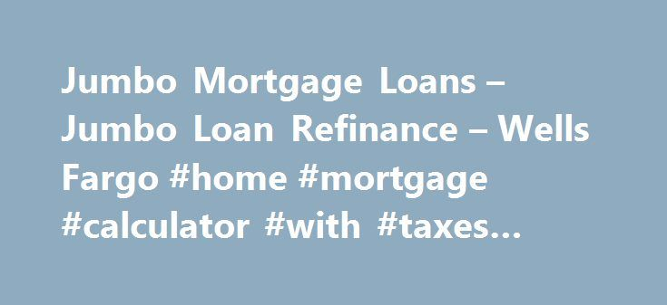 Jumbo Mortgage Loans – Jumbo Loan Refinance – Wells Fargo #home #mortgage #calculator #with #taxes #and #insurance http://mortgage.remmont.com/jumbo-mortgage-loans-jumbo-loan-refinance-wells-fargo-home-mortgage-calculator-with-taxes-and-insurance/  #jumbo mortgages # Jumbo Financing Options If you have a higher property value and can manage larger monthly mortgage payments, consider a jumbo, or non-conforming. loan. A jumbo loan provides financing for loan amounts higher than the maximum…
