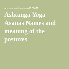 Ashtanga Yoga Asanas Names and meaning of the postures                                                                                                                                                                                 More