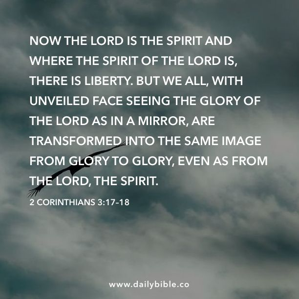 2 Corinthians 3:17–18  Now the Lord is the Spirit and where the Spirit of the Lord is, there is liberty. But we all, with unveiled face seeing the glory of the Lord as in a mirror, are transformed into the same image from glory to glory, even as from the Lord, the Spirit.