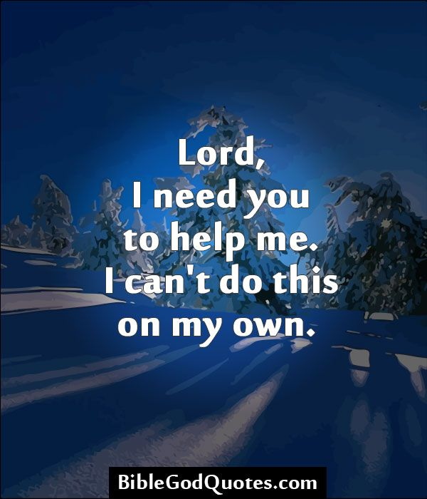 Lord, I need you to help me. I can't do this on my own.   BibleGodQuotes.com