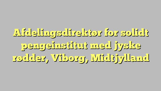 Afdelingsdirektør for solidt pengeinstitut med jyske rødder, Viborg, Midtjylland