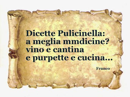Disse Pulcinella:La miglior medicina? vino stagionato e polpette fatte in casa...