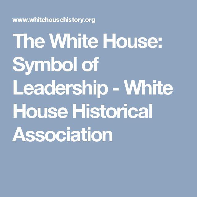 The White House: Symbol of Leadership - White House Historical Association