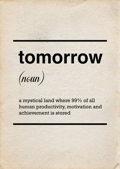"""""""TOMORROW - a mystical land where 99% of all human productivity, motivation and achievement is stored."""""""