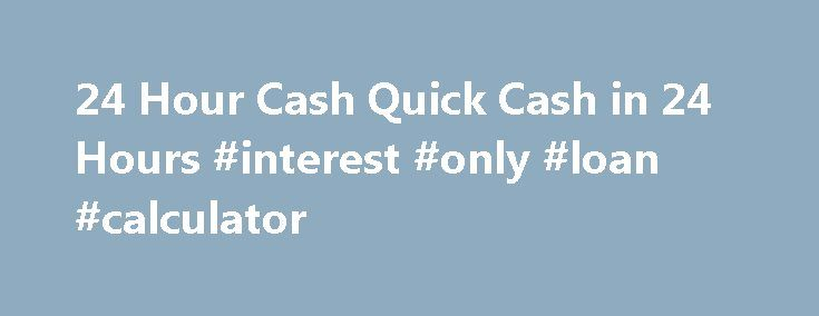 24 Hour Cash Quick Cash in 24 Hours #interest #only #loan #calculator http://loan.remmont.com/24-hour-cash-quick-cash-in-24-hours-interest-only-loan-calculator/  #24 hour loans # I need money quick cash loan TOP QUICK CASH LOAN PICKS FOR 2014 When you or I need a Quick Cash loan Payday loan providers will help in most situations. 24hour-cash.com has compiled a list of PayDay loan services.* All the listed services provide 100% secure processing for short term loans…The post 24 Hour Cash…
