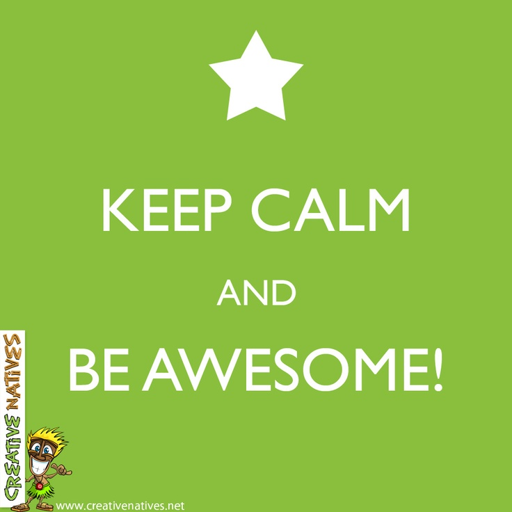 Keep Calm and Be Awesome - www.creativenatives.net