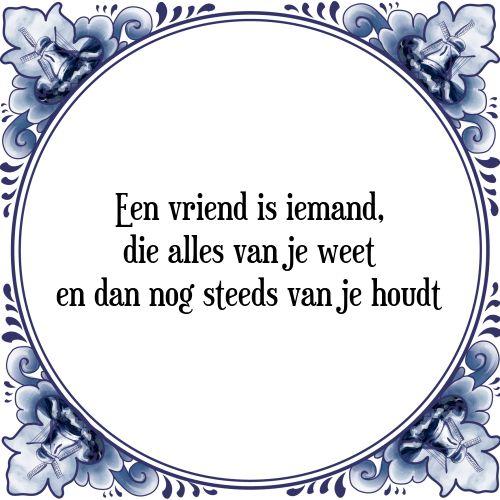Spreukentegeltje: Een vriend is iemand, die alles van je weet en dan nog steeds van je houdt - Bekijk of bestel deze Tegel nu op Tegelspreuken.nl