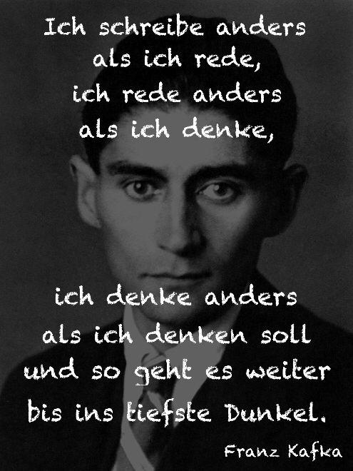 """I write differently from what I speak, I speak differently from what I think, and so it all proceeds into deepest darkness."" - Franz Kafka (letter to his sister Ottla)"