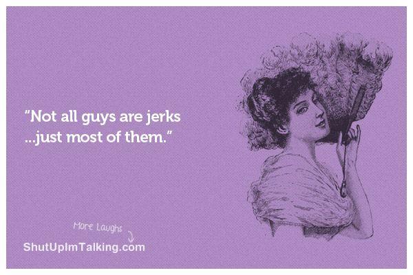 Not All Guys Are Jerks! http://shutupimtalking.net/not-all-guys-are-jerks/