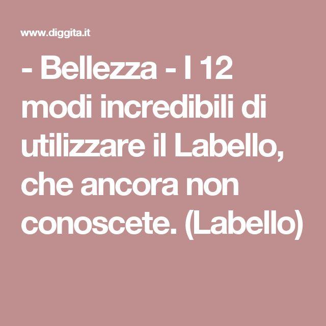 - Bellezza - I 12 modi incredibili di utilizzare il Labello, che ancora non conoscete. (Labello)