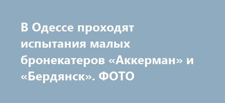 В Одессе проходят испытания малых бронекатеров «Аккерман» и «Бердянск». ФОТО http://www.bbcccnn.com.ua/ato/v-odesse-prohodiat-ispytaniia-malyh-bronekaterov-akkerman-i-berdiansk-foto/  {{AutoHashTags}}