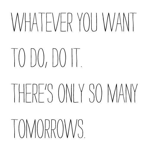 whatever you want to do, do it. there's only so many tomorrows. #motivation Yep had to write two papers for school today and may finish out the rest of this classes papers tonight in case Maverick blesses us with his presence soon :D