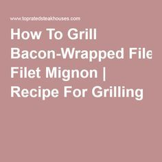 How To Grill Bacon-Wrapped Filet Mignon   Recipe For Grilling