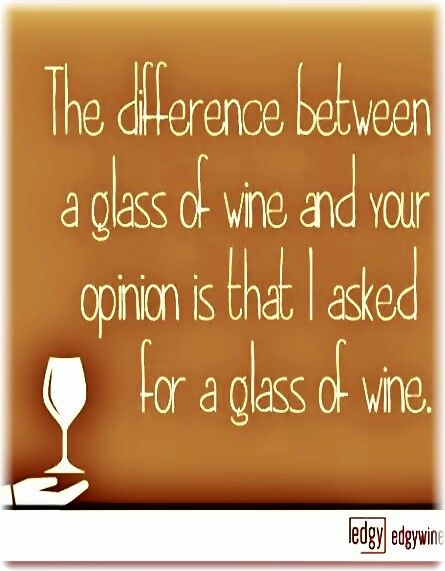 """Whiney Bitch?..""""The difference between a glass of Wine & your opinion is that I asked for a glass of Wine.""""__[Via edgywine.com] #Funnies #cOrange #WineBlabberNwit"""