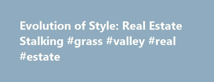 Evolution of Style: Real Estate Stalking #grass #valley #real #estate http://nef2.com/evolution-of-style-real-estate-stalking-grass-valley-real-estate/  #real estate stalker # Real Estate Stalking It's no secret that even though I have no intention of moving, I am still an avid real estate stalker. Every now and then I find one that just speaks to me, and I thought I'd share one that I stalked spotted this week with all of you....