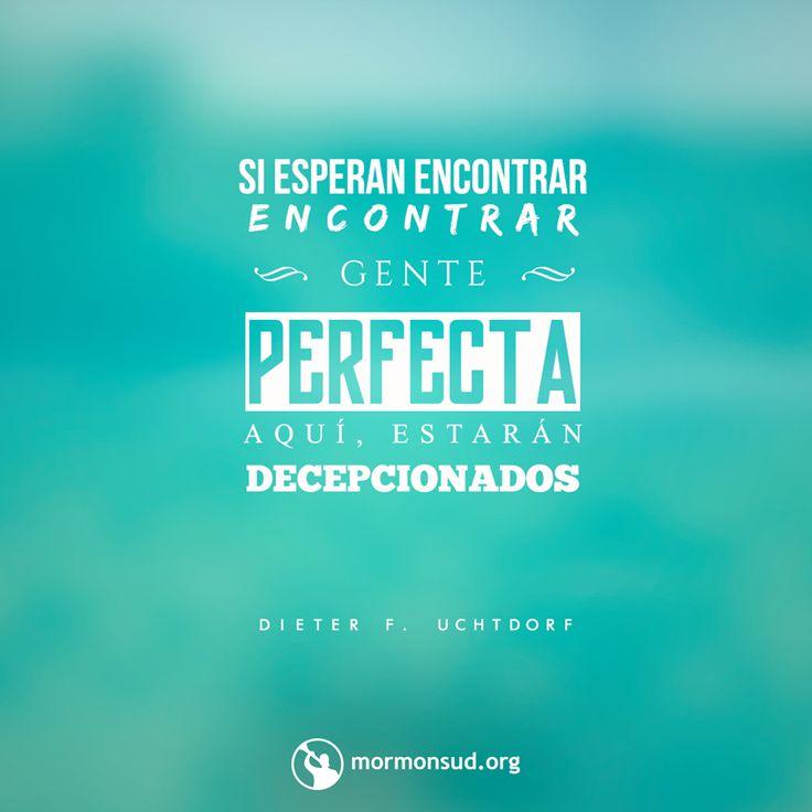 Si piensan encontrar gente perfecta aquí, estarán decepcionados. - Dieter F. Uchtdorf Visita mormonsud.org