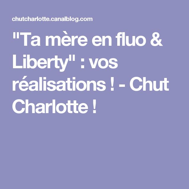 """""""Ta mère en fluo & Liberty"""" : vos réalisations ! - Chut Charlotte !"""