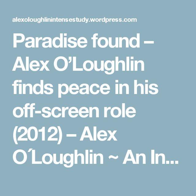 Paradise found – Alex O'Loughlin finds peace in his off-screen role (2012) – Alex O´Loughlin ~ An Intense Study