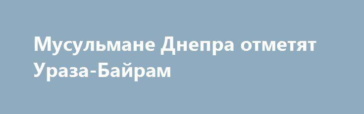 Мусульмане Днепра отметят Ураза-Байрам http://dneprcity.net/dnepropetrovsk/musulmane-dnepra-otmetyat-uraza-bajram/  Праздник посвящен окончанию мусульманского поста в священный месяц Рамадан. Как сообщили 056.ua организаторы праздника, он состоится завтра, 6 июля, в парке культуры и отдыха имени Лазаря Глобы с 17.00 по
