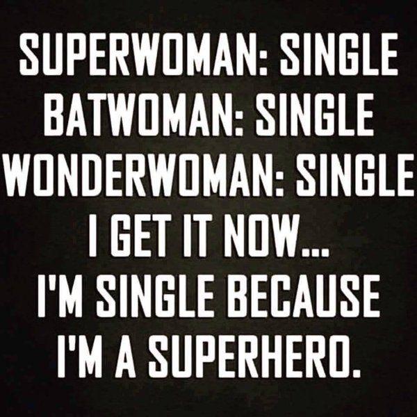 Superwoman, Batgirl, Wonderwoman: All single. I get it now... I'm single because I'm a superhero. #seemslegit