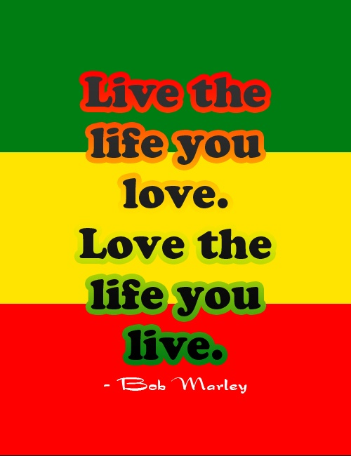 Live the life you love. Love the life you live.    - Bob Marley: Bobs Marley
