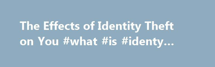 The Effects of Identity Theft on You #what #is #identy #theft http://uganda.nef2.com/the-effects-of-identity-theft-on-you-what-is-identy-theft/  # The Effects of Identity Theft on You The Effects of Identity Theft on You While it is easy to see how a traditional theft will affect you, since you are probably missing something tangible, becoming an identity theft victim is much different. If you have read over any identity theft articles, you know that the pain associated with identity theft…