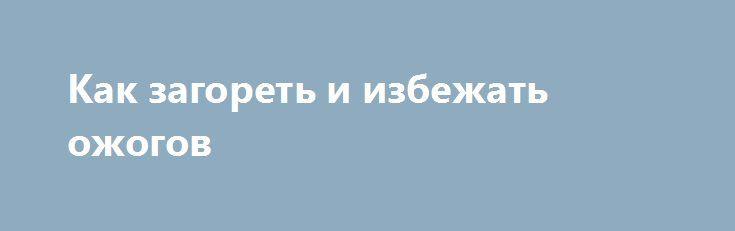 Как загореть и избежать ожогов http://ukrainianwall.com/health/kak-zagoret-i-izbezhat-ozhogov/  Ультрафиолет, попадая на кожу, провоцирует выработку витамина D, который регулирует большое количество процессов в нашем организме. Однако получить вред вместо пользы в данном случае легче легкого. Загореть и не сгореть