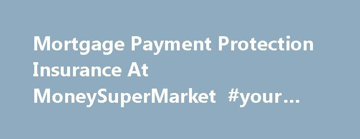 Mortgage Payment Protection Insurance At MoneySuperMarket #your #credit http://insurance.remmont.com/mortgage-payment-protection-insurance-at-moneysupermarket-your-credit/  #mortgage insurance #Mortgage Protection Insurance Compare cheap mortgage protection quotes from over 130 products If you want to keep your mortgage, loan or monthly income safe should you ever be incapable of working, here at MoneySupermarket.com you can get a FREE no obligation Mortgage Payment Protection Quote – with…