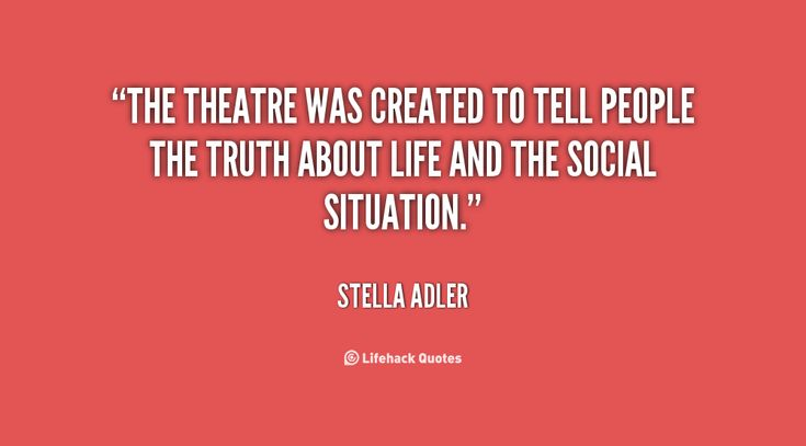 """The theatre was created to tell people the truth about life and the social situation."" - Stella Adler #quote"
