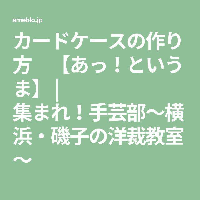 カードケースの作り方 【あっ!というま】 | 集まれ!手芸部~横浜・磯子の洋裁教室~