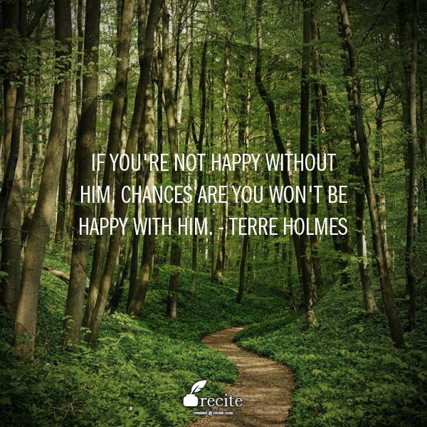 If you're not happy without him, chances are you won't be happy with him.  - Terre Holmes - Quote From Recite.com #RECITE #QUOTE