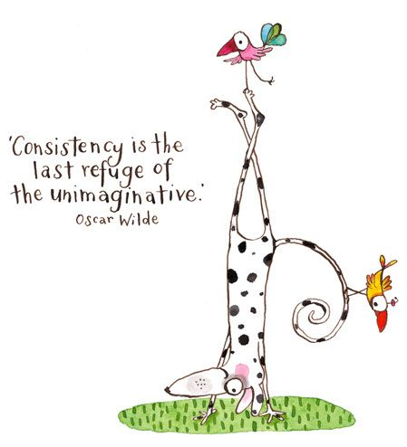 Consistency is the last refuge of the unimaginative...Oscar Wilde