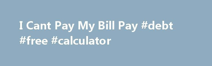 I Cant Pay My Bill Pay #debt #free #calculator http://debt.remmont.com/i-cant-pay-my-bill-pay-debt-free-calculator/  #help paying off debt # ICantPayMyBill.com Can t Pay Your Bill Online? Find Help Here There are many circumstances that can lead to not being able to pay bills There is also an undeniable social stigma involved in being unable to pay a bill, and this website was founded as a support forum for people…