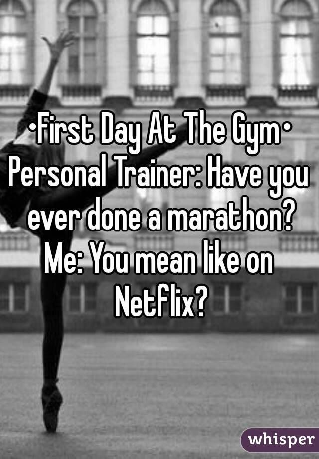 """•First Day At The Gym•Personal Trainer: Have you ever done a marathon? Me: You mean like on Netflix?"""