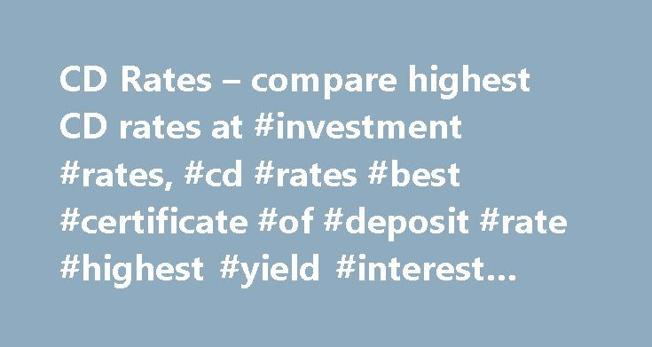CD Rates – compare highest CD rates at #investment #rates, #cd #rates #best #certificate #of #deposit #rate #highest #yield #interest #bank #account http://invest.remmont.com/cd-rates-compare-highest-cd-rates-at-investment-rates-cd-rates-best-certificate-of-deposit-rate-highest-yield-interest-bank-account-2/  Advertiser Disclosure The listings that appear on this page are from companies from which this website receives compensation, which may impact how, where and in what order products…