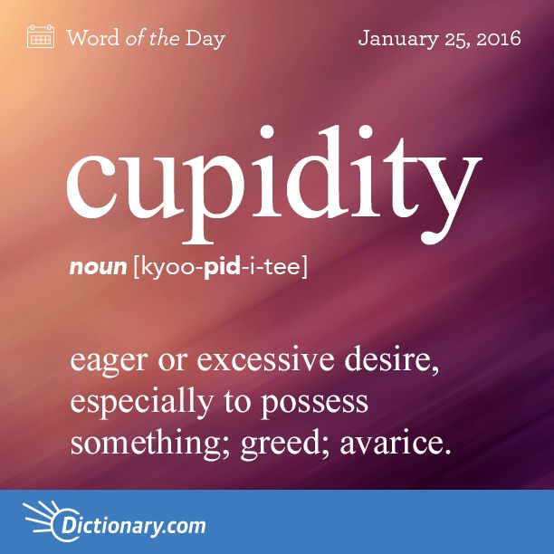 Dictionary.com's Word of the Day - cupidity - eager or excessive desire, especially to possess something; greed; avarice.