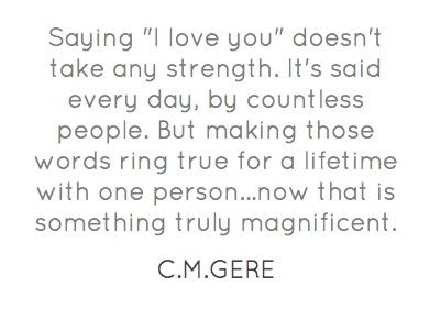 """Saying """"I love you"""" doesn't take any strength. It's said every day, by countless people. But making those words ring true for a lifetime with one person...now that is something truly magnificent."""