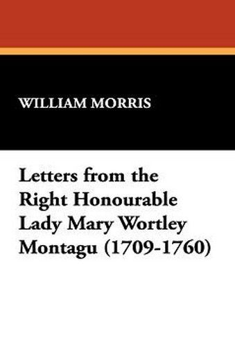 Letters from the Right Honourable Lady Mary Wortley Montagu (1709-1760), by William Morris (Hardcover)