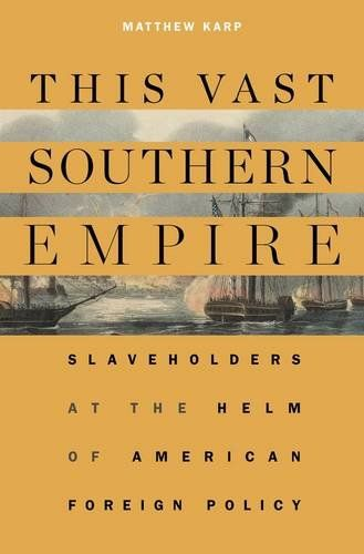 This Vast Southern Empire: Slaveholders at the Helm of American Foreign Policy by Matthew Karp