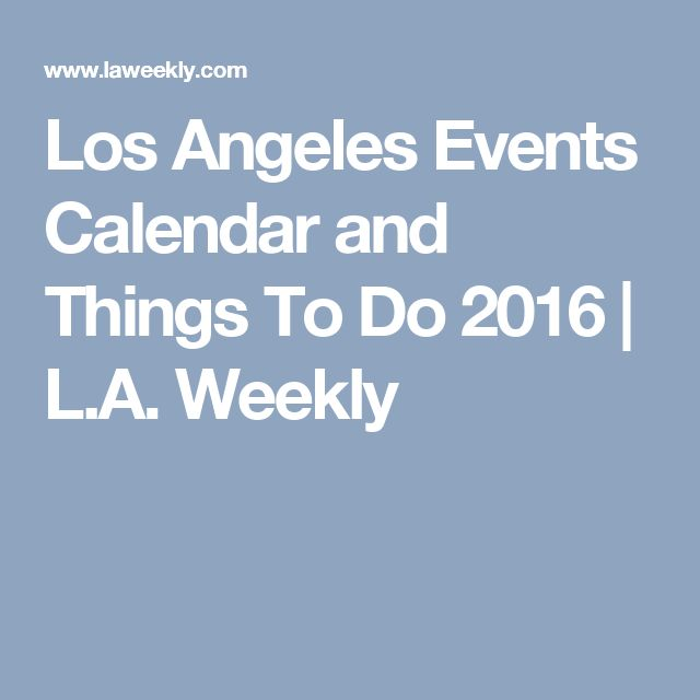 Los Angeles Events Calendar and Things To Do 2016   L.A. Weekly