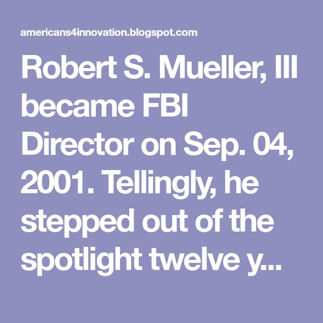 Robert S. Mueller, III became FBI Director on Sep. 04, 2001. Tellingly, he stepped out of the spotlight twelve years later, just months after NSA director James Clapper lied to Congress about NSA surveillance on Mar. 12, 2013, and Edward Snowden's disclosure of that PRISM program on Jun. 06, 2013. Snowden also revealed the profound collusion among Google, Facebook, Microsoft, Yahoo, AT&T, Verizon, Skype, Apple, AOL, Instagram, WhatsApp, Flickr, Tumblr, YouTube, Google+, Reddit and hundreds…