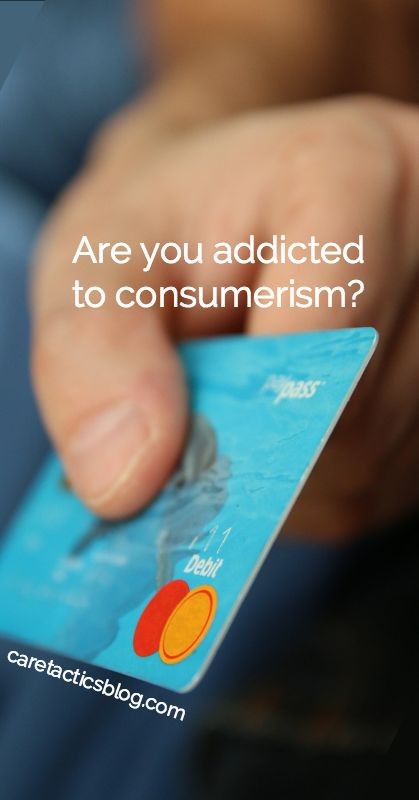 Are you addicted to consumerism? | caretacticsblog.com