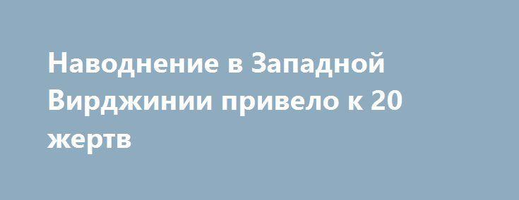 Наводнение в Западной Вирджинии привело к 20 жертв http://ukrainianwall.com/world/navodnenie-v-zapadnoj-virdzhinii-privelo-k-20-zhertv/  КИЕВ. 25 июня. УНН. Число жертв наводнения в американском штате Западная Вирджиния достигло 20 человек, передает УНН со ссылкой на Reuters. Наибольшее число погибших зафиксировано в округе Гринбрайер, который расположен