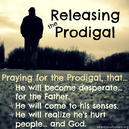 prodigal; 3 things to pray for the prodigal: He will come to place of desperation; He will come to his senses; He will realize that, not only has he sinned against his father, but also against God.....
