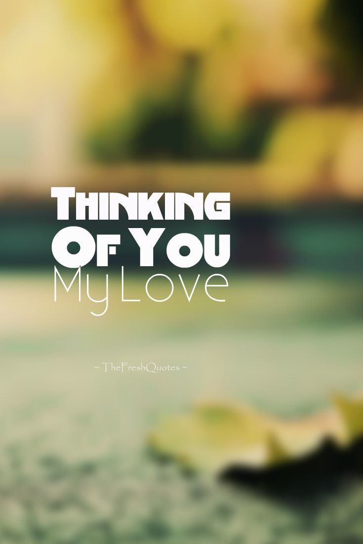 Thinking Of You My Love Miss You Thinking Of You Quotes Be Yourself Quotes Thinking Of You