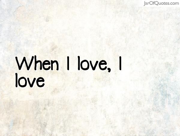 When I love, I love  #quotes #love #sayings #inspirational #motivational #words #quoteoftheday #positive