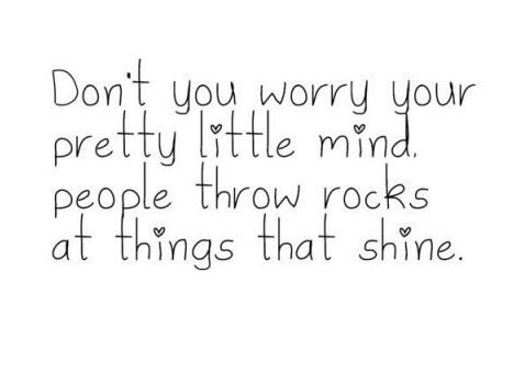 Don't you worry your pretty mind, people don't throw rocks at things that shine.