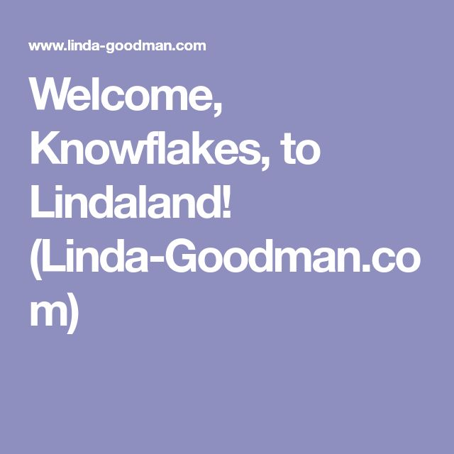 Welcome Knowflakes To Lindaland Linda Goodman Com Astrology