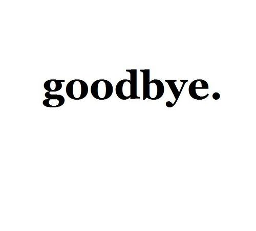 Goodbye... Im done with everything... Im sorry but i cant do this any more... I love u... I guess this is goodbye...
