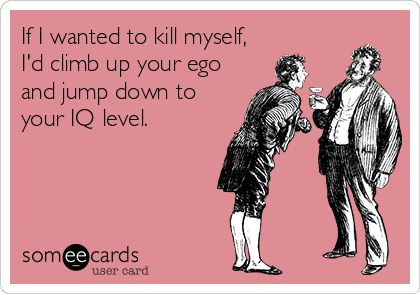If I wanted to kill myself, I'd climb up your ego and jump down to your IQ level. | Encouragement Ecard